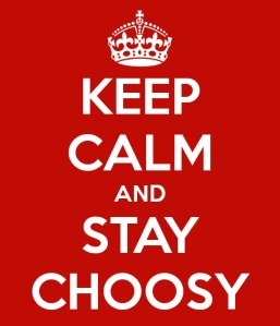 Keep calm and stay choosy